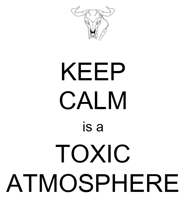 KEEP CALM is a TOXIC ATMOSPHERE