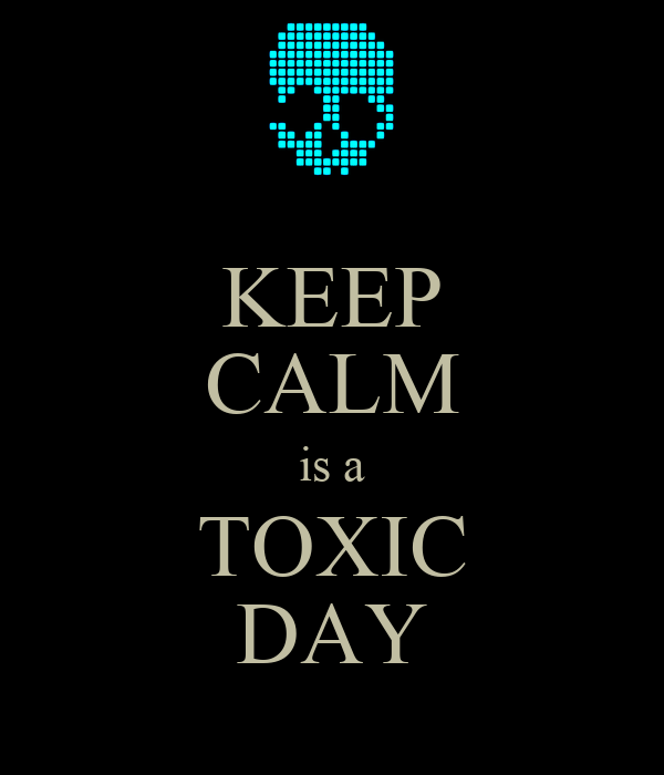 KEEP CALM is a TOXIC DAY