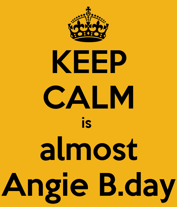 KEEP CALM is  almost Angie B.day