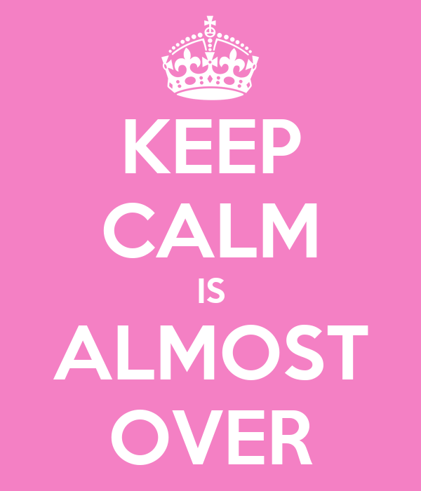 KEEP CALM IS ALMOST OVER