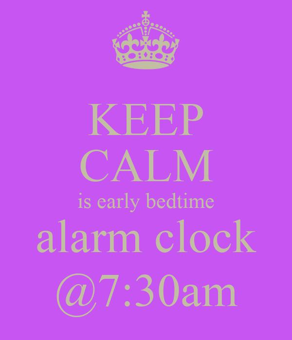 KEEP CALM is early bedtime alarm clock @7:30am