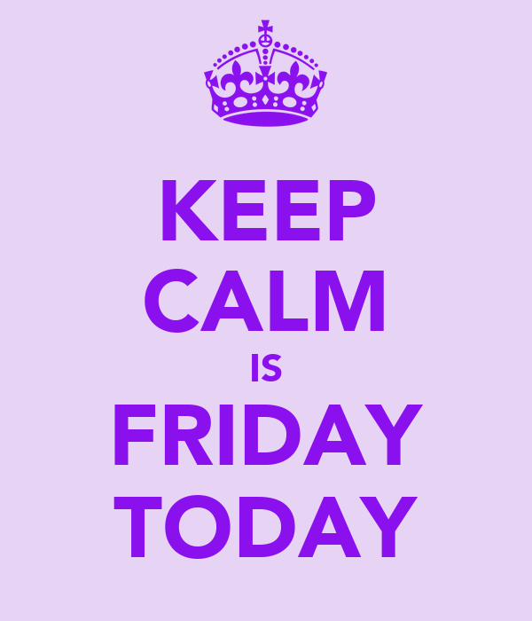 KEEP CALM IS FRIDAY TODAY