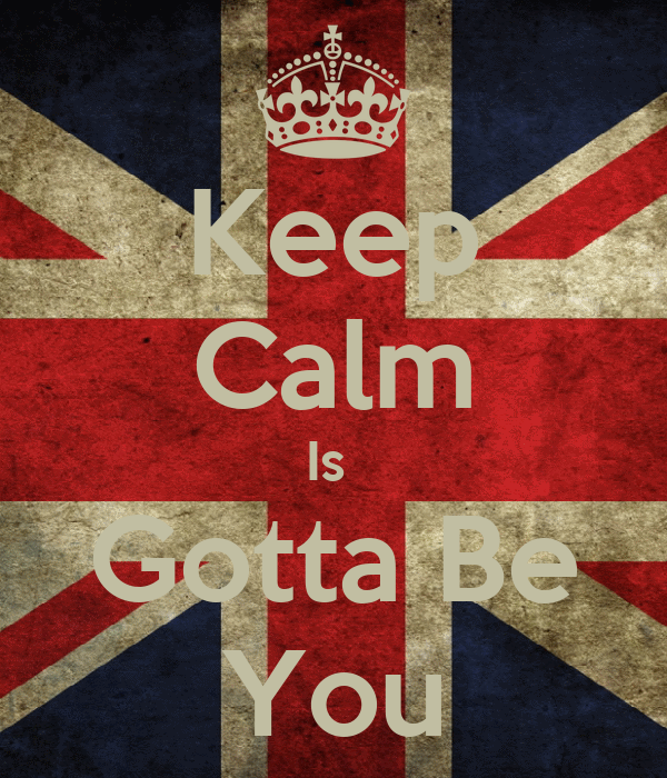 Keep Calm Is  Gotta Be You