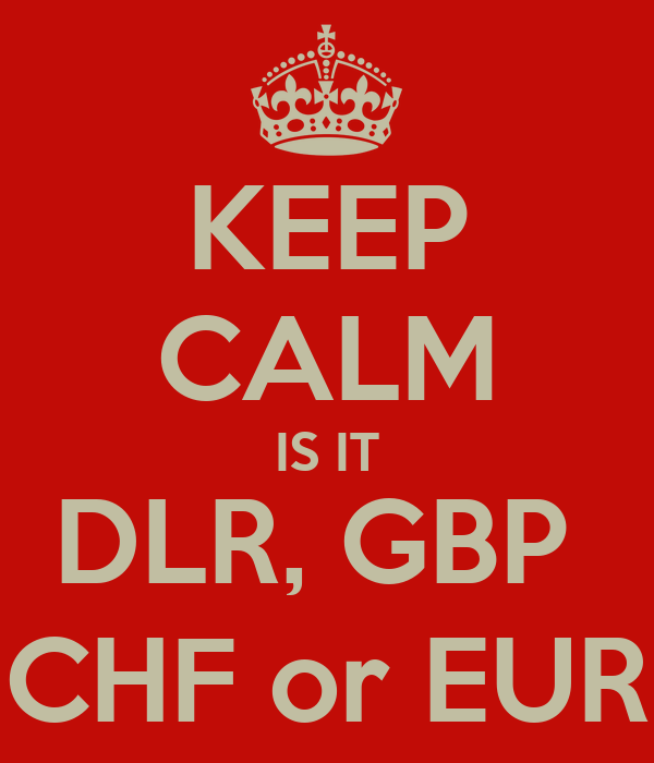 KEEP CALM IS IT DLR, GBP  CHF or EUR