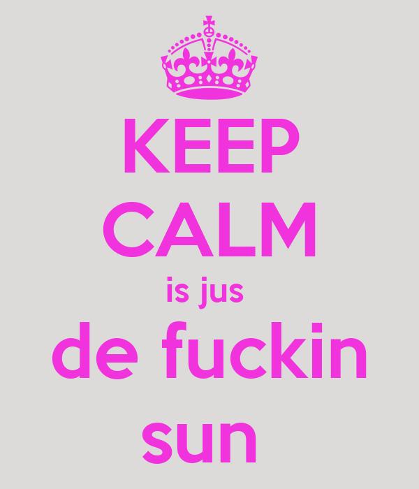 KEEP CALM is jus  de fuckin sun