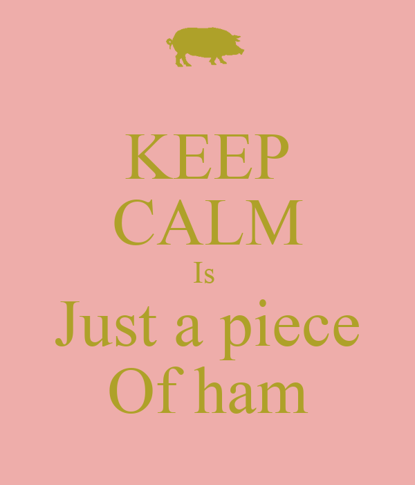 KEEP CALM Is  Just a piece Of ham