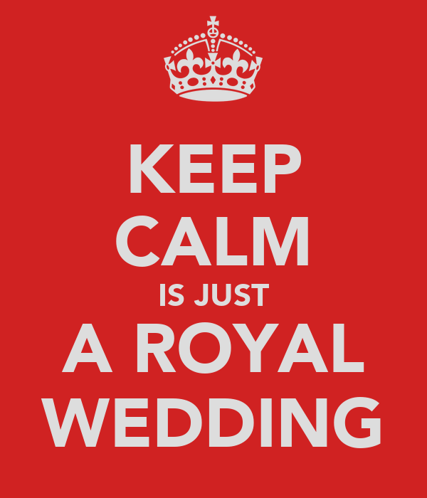 KEEP CALM IS JUST A ROYAL WEDDING