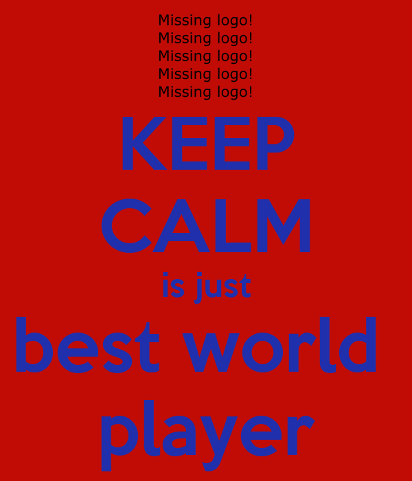 KEEP CALM is just best world  player