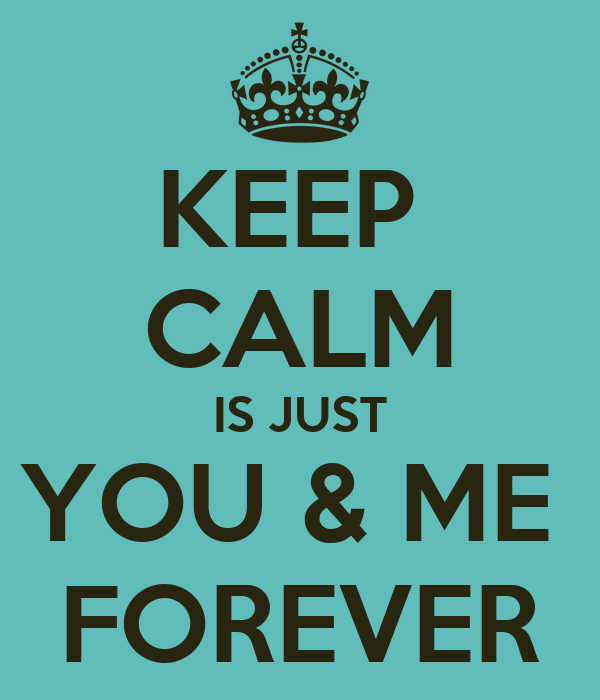 KEEP  CALM IS JUST YOU & ME  FOREVER