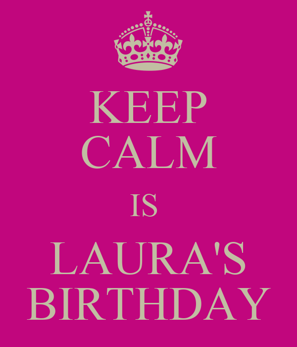 KEEP CALM IS  LAURA'S BIRTHDAY