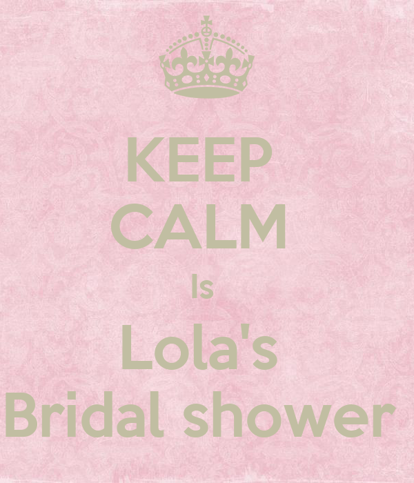KEEP  CALM  Is  Lola's  Bridal shower