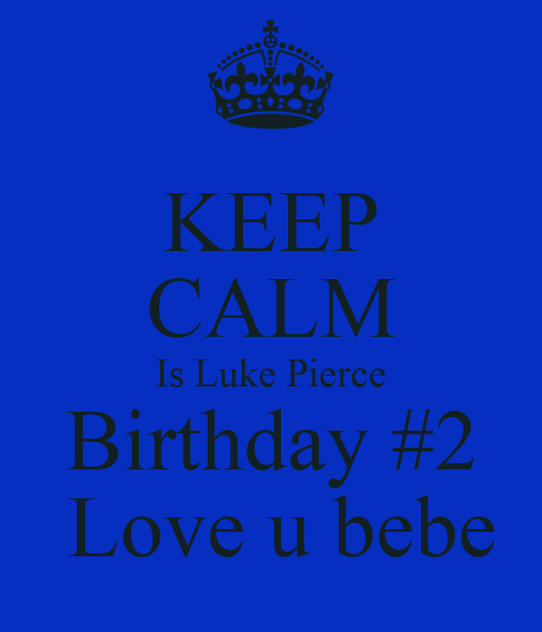KEEP CALM Is Luke Pierce Birthday #2  Love u bebe