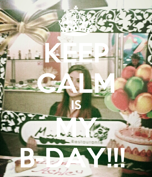 KEEP CALM IS MY B-DAY!!!