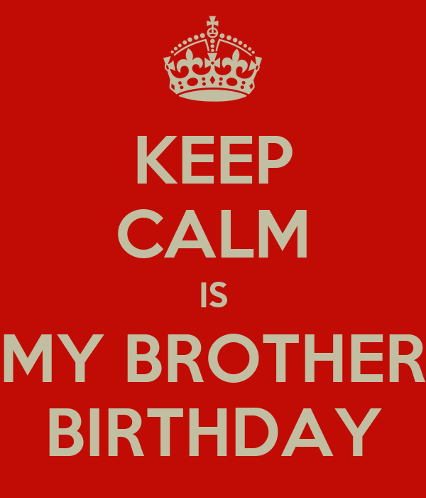 KEEP CALM IS MY BROTHER BIRTHDAY