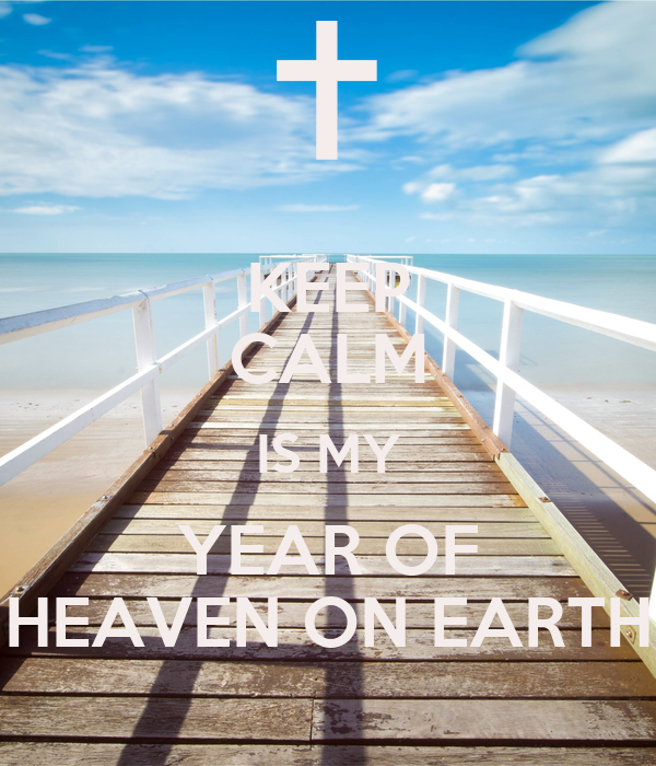KEEP CALM IS MY YEAR OF HEAVEN ON EARTH