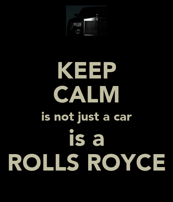 KEEP CALM is not just a car is a ROLLS ROYCE