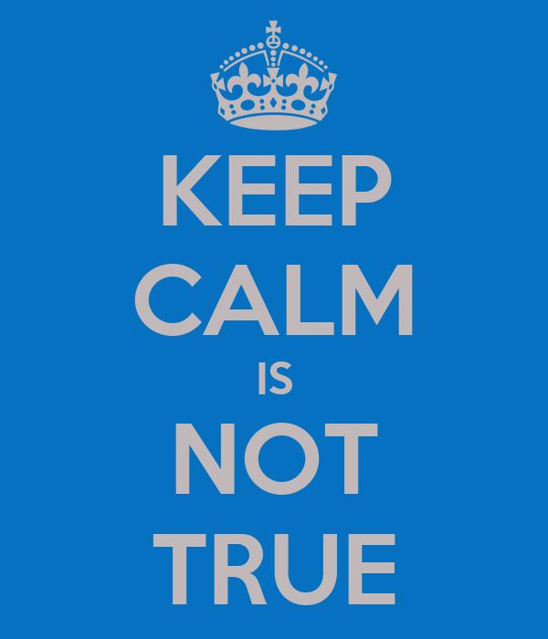 KEEP CALM IS NOT TRUE