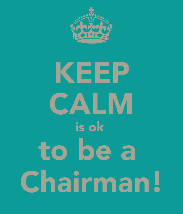 KEEP CALM is ok  to be a  Chairman!