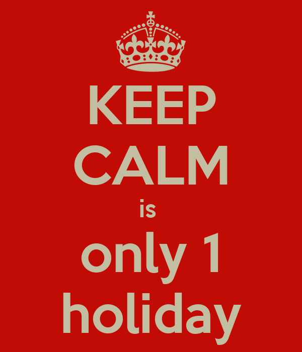 KEEP CALM is  only 1 holiday