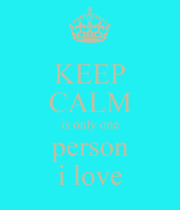 KEEP CALM is only one person i love