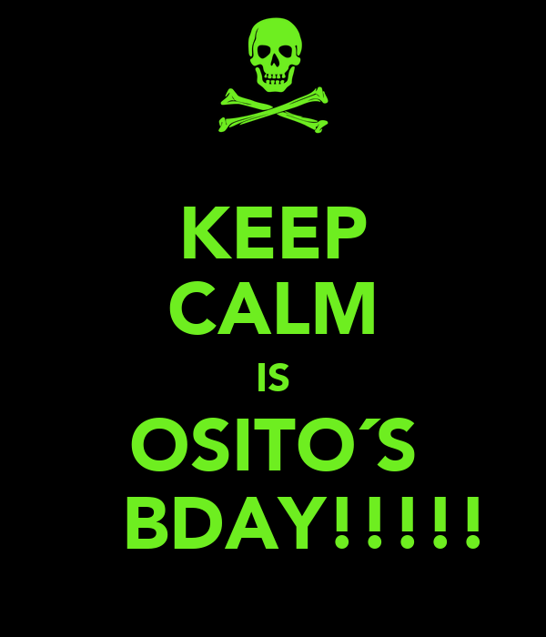 KEEP CALM IS OSITO´S    BDAY!!!!!
