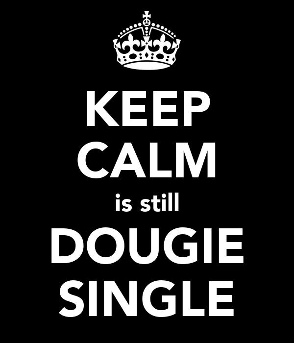 KEEP CALM is still DOUGIE SINGLE