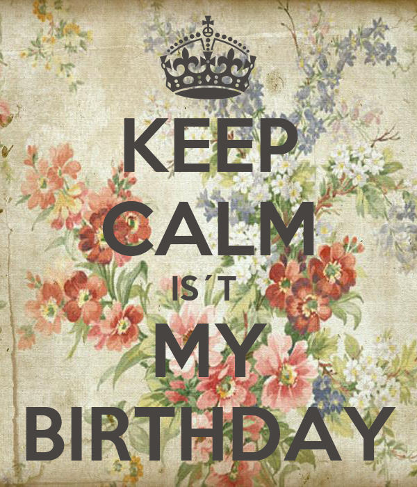 KEEP CALM IS´T  MY BIRTHDAY