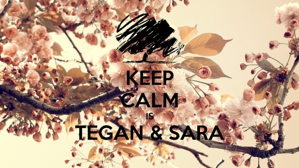 KEEP CALM IS TEGAN & SARA