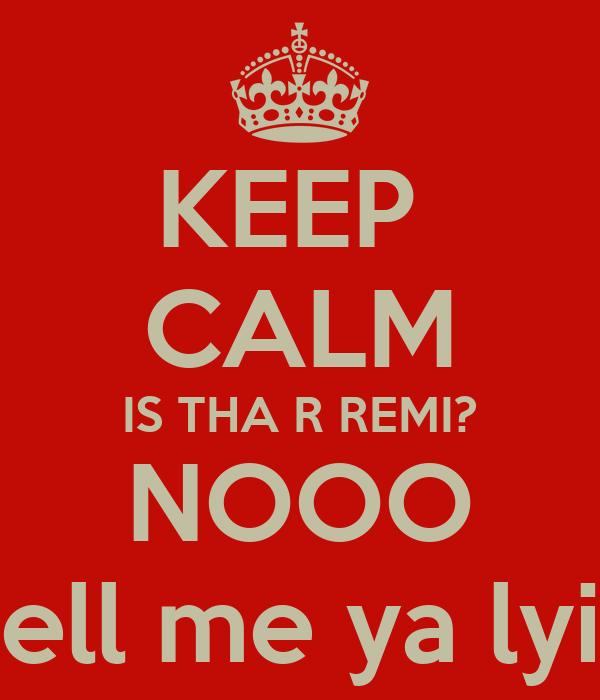 KEEP  CALM IS THA R REMI? NOOO Tell me ya lyin