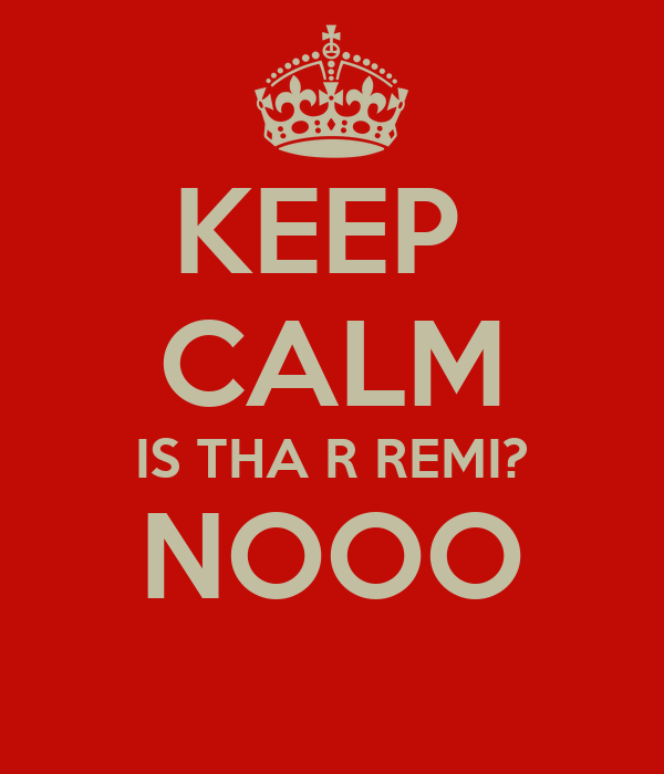 KEEP  CALM IS THA R REMI? NOOO
