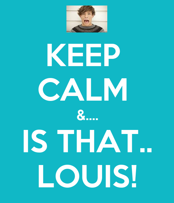 KEEP  CALM  &.... IS THAT.. LOUIS!