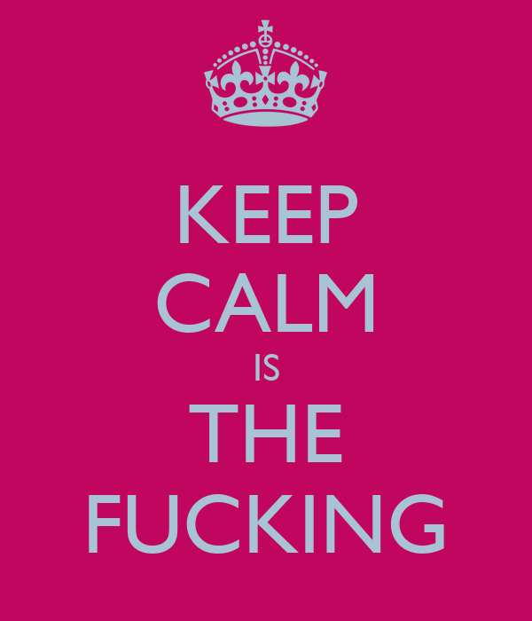 KEEP CALM IS THE FUCKING