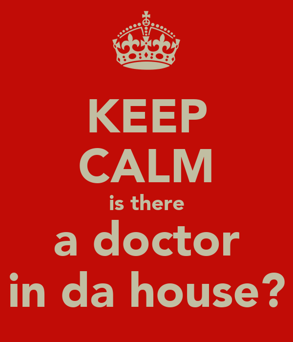KEEP CALM is there a doctor in da house?