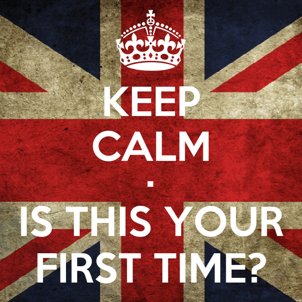 KEEP CALM • IS THIS YOUR FIRST TIME?