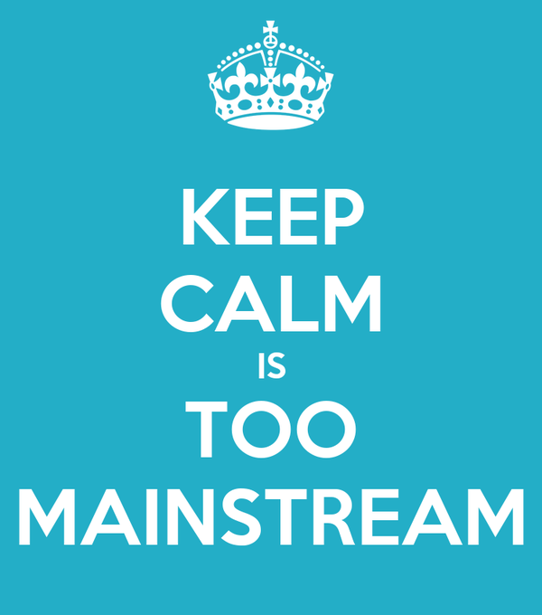 KEEP CALM IS TOO MAINSTREAM