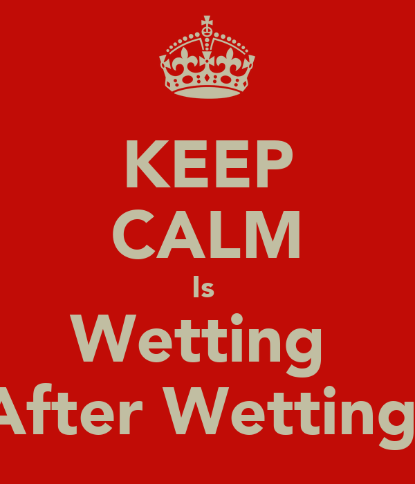 KEEP CALM Is  Wetting  After Wetting