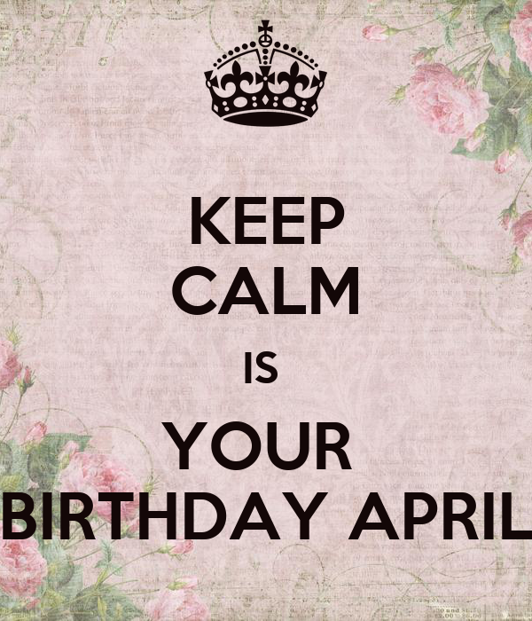 KEEP CALM IS  YOUR  BIRTHDAY APRIL