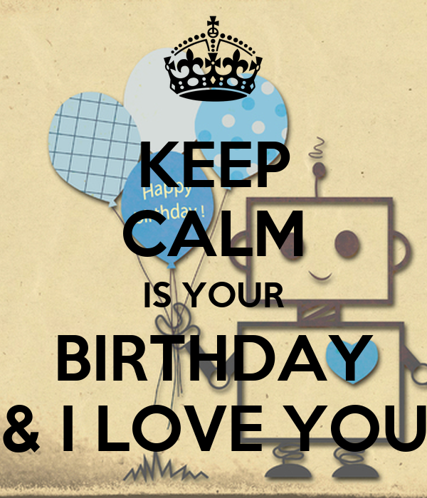 KEEP CALM IS YOUR BIRTHDAY & I LOVE YOU