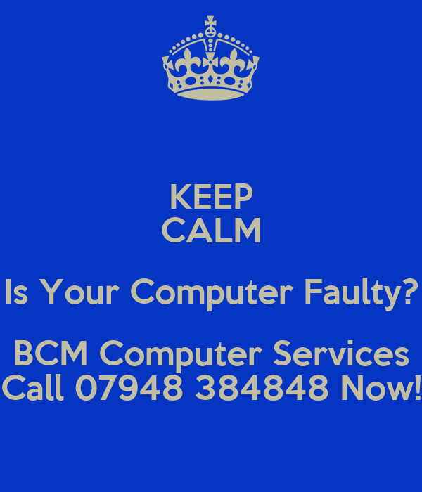 KEEP CALM Is Your Computer Faulty? BCM Computer Services Call 07948 384848 Now!