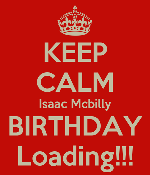 KEEP CALM Isaac Mcbilly BIRTHDAY Loading!!!