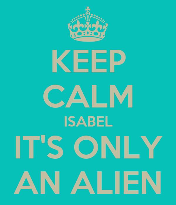 KEEP CALM ISABEL IT'S ONLY AN ALIEN