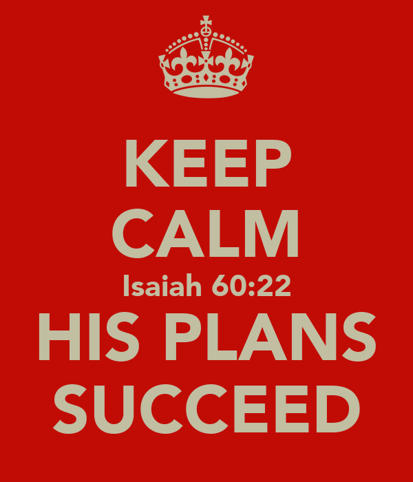 KEEP CALM Isaiah 60:22 HIS PLANS SUCCEED