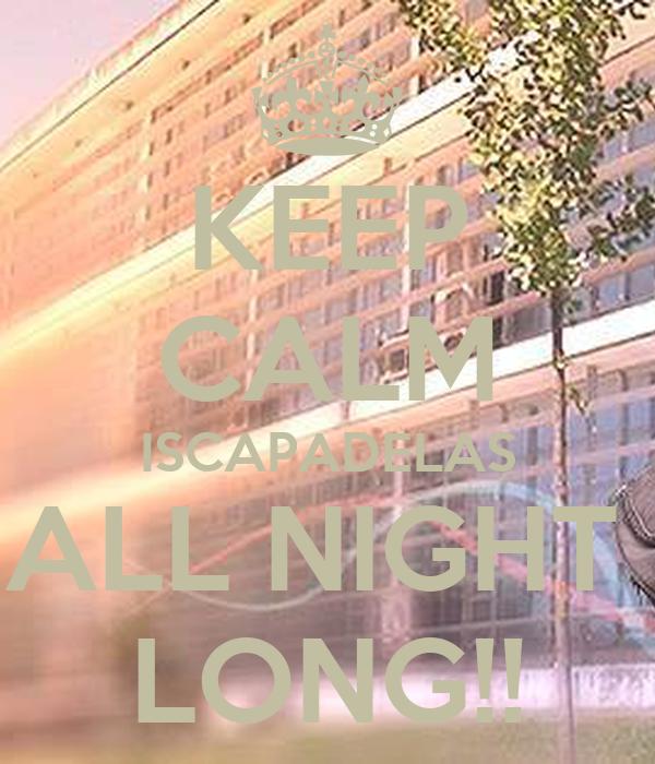 KEEP CALM ISCAPADELAS ALL NIGHT  LONG!!