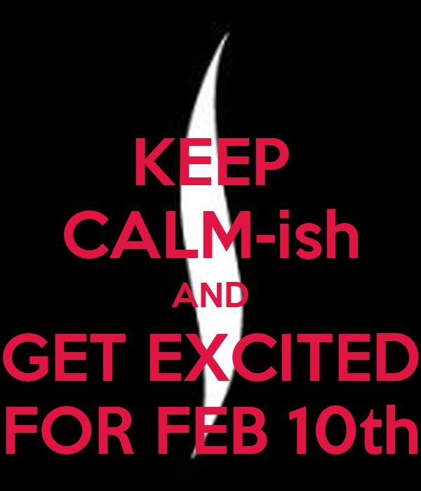KEEP CALM-ish AND GET EXCITED FOR FEB 10th