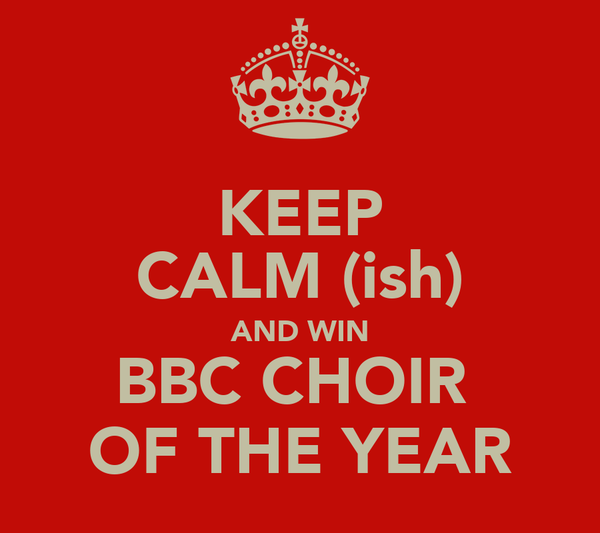 KEEP CALM (ish) AND WIN BBC CHOIR  OF THE YEAR