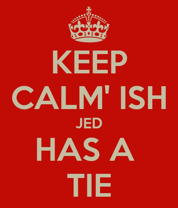 KEEP CALM' ISH JED HAS A  TIE