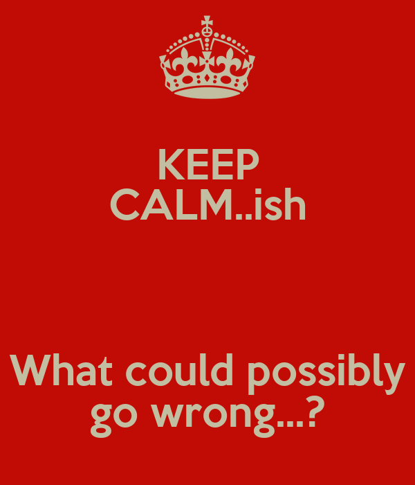 KEEP CALM..ish  What could possibly go wrong...?