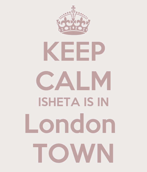 KEEP CALM ISHETA IS IN London  TOWN