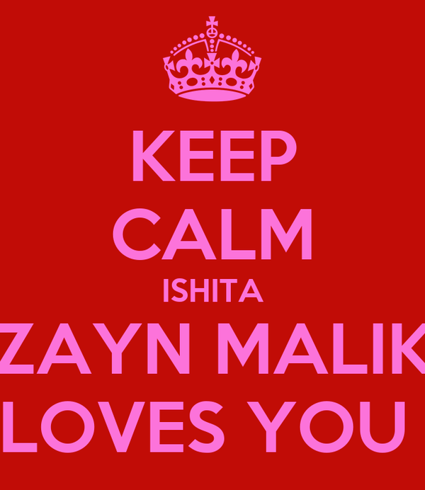 KEEP CALM ISHITA ZAYN MALIK LOVES YOU