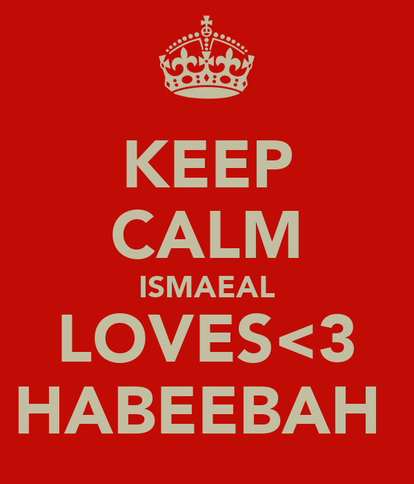 KEEP CALM ISMAEAL LOVES<3 HABEEBAH